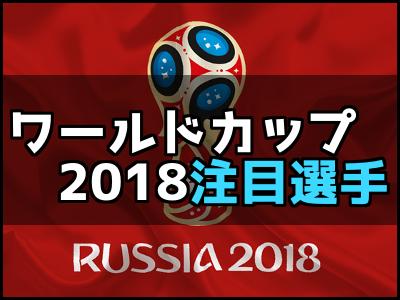 2018ロシアワールドカップ注目選手一覧