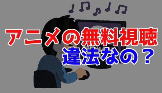 アニメの無料アプリやサイトの動画を違法視聴すると捕まる?違法で逮捕される事例含め法律を解説