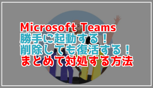 Microsoft Teamsが勝手に起動して邪魔!無効化する方法や消しても出てくる場合の対処は?